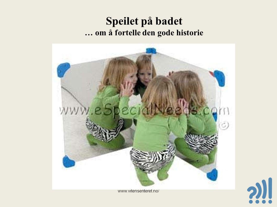 Speilet på badet … om å fortelle den gode historie www.vitensenteret.no/