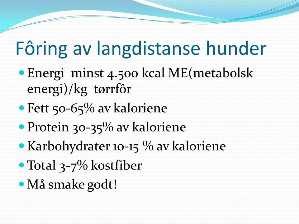 Fôring av langdistanse hunder Energi minst 4.500 kcal ME(metabolsk energi)/kg tørrfôr Fett 50-65% av kaloriene Protein 30-35% av kaloriene Karbohydrat