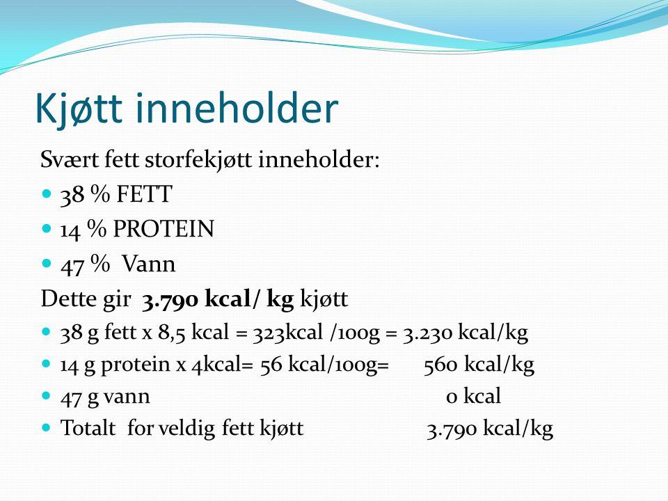 Kjøtt inneholder Svært fett storfekjøtt inneholder: 38 % FETT 14 % PROTEIN 47 % Vann Dette gir 3.790 kcal/ kg kjøtt 38 g fett x 8,5 kcal = 323kcal /10