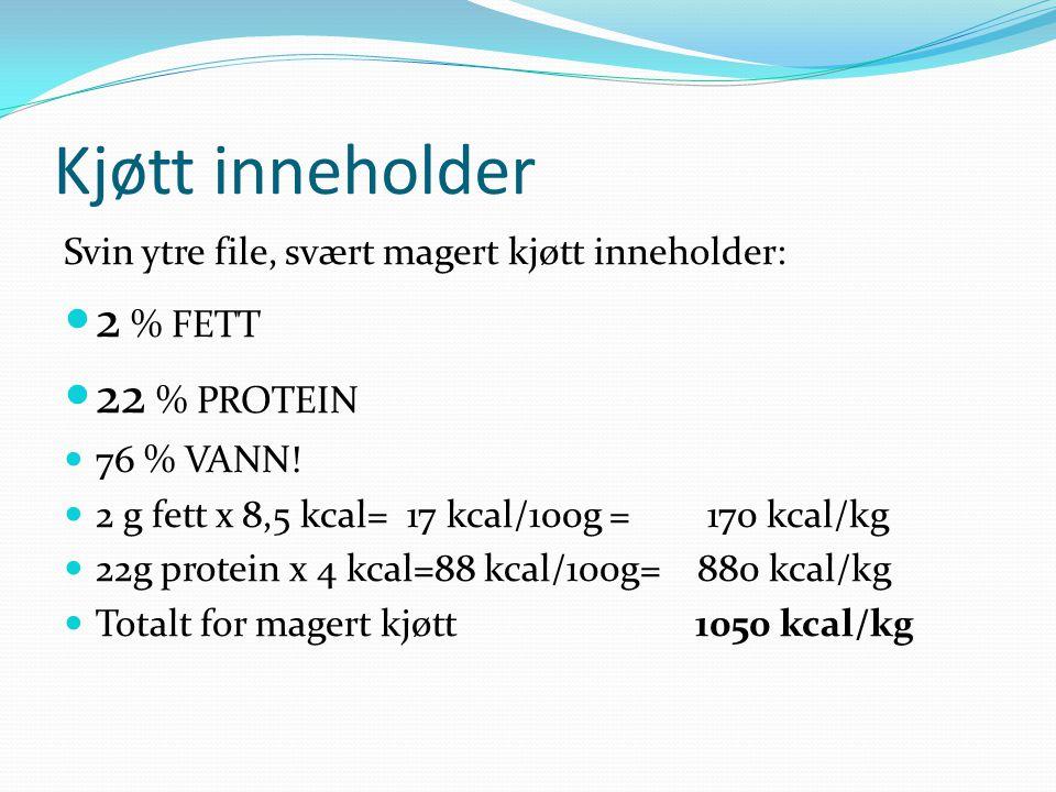 Kjøtt inneholder Svin ytre file, svært magert kjøtt inneholder: 2 % FETT 22 % PROTEIN 76 % VANN! 2 g fett x 8,5 kcal= 17 kcal/100g = 170 kcal/kg 22g p