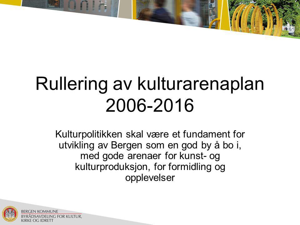 Rullering av kulturarenaplan 2006-2016 Kulturpolitikken skal være et fundament for utvikling av Bergen som en god by å bo i, med gode arenaer for kunst- og kulturproduksjon, for formidling og opplevelser