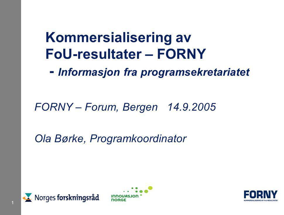 1 Kommersialisering av FoU-resultater – FORNY - Informasjon fra programsekretariatet FORNY – Forum, Bergen 14.9.2005 Ola Børke, Programkoordinator