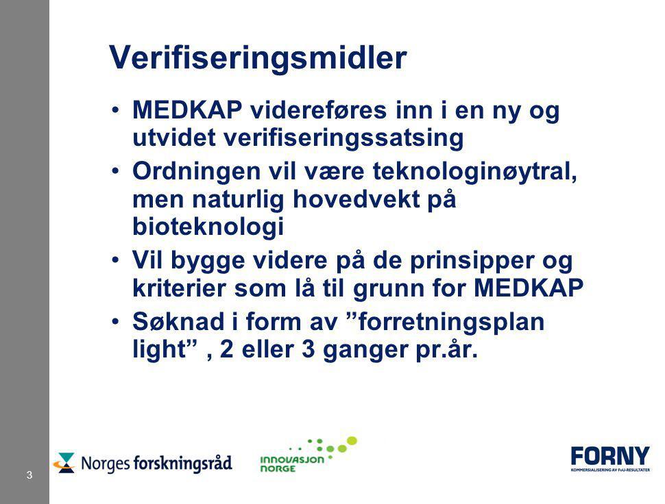 3 Verifiseringsmidler MEDKAP videreføres inn i en ny og utvidet verifiseringssatsing Ordningen vil være teknologinøytral, men naturlig hovedvekt på bioteknologi Vil bygge videre på de prinsipper og kriterier som lå til grunn for MEDKAP Søknad i form av forretningsplan light , 2 eller 3 ganger pr.år.