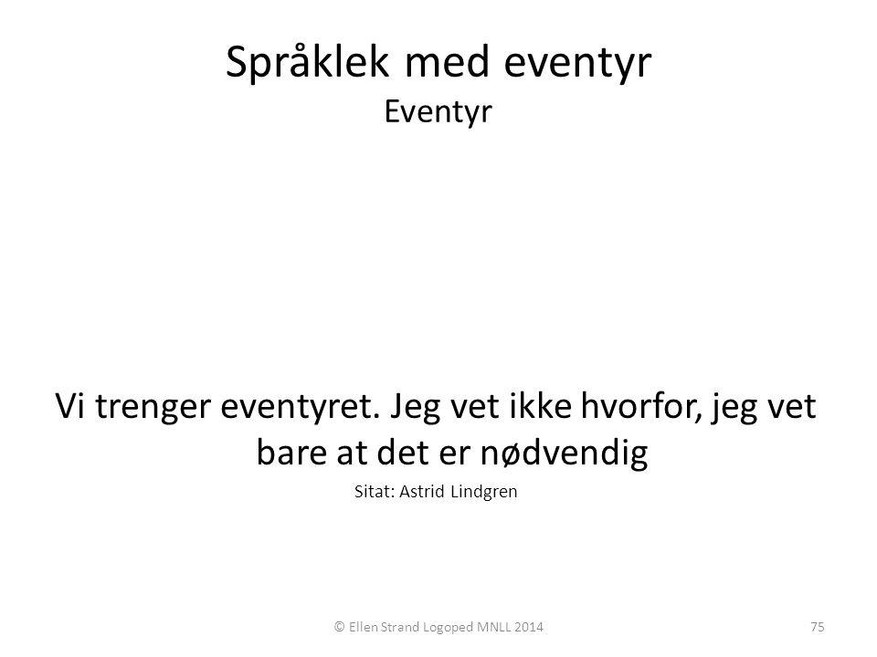 Språklek med eventyr Eventyr Vi trenger eventyret. Jeg vet ikke hvorfor, jeg vet bare at det er nødvendig Sitat: Astrid Lindgren © Ellen Strand Logope