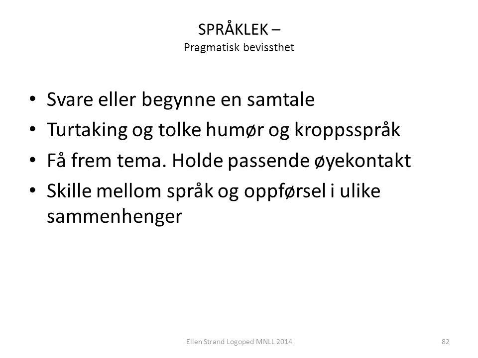 SPRÅKLEK – Pragmatisk bevissthet Svare eller begynne en samtale Turtaking og tolke humør og kroppsspråk Få frem tema. Holde passende øyekontakt Skille