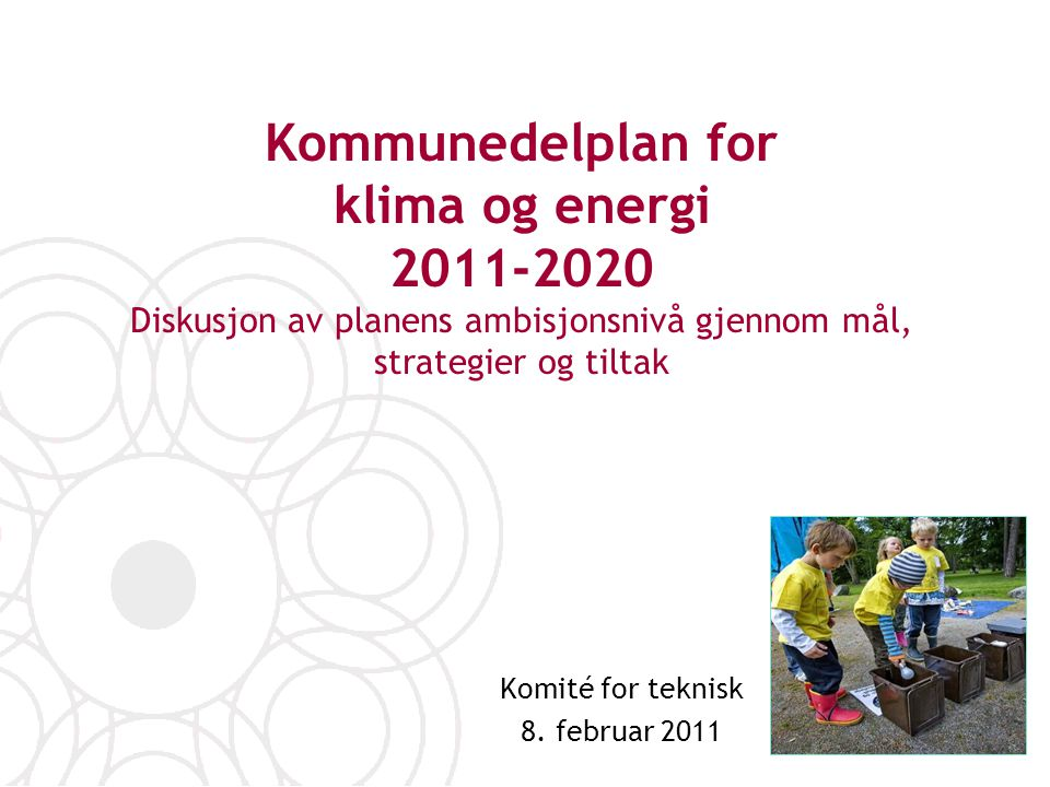 Kommunedelplan for klima og energi 2011-2020 Diskusjon av planens ambisjonsnivå gjennom mål, strategier og tiltak Komité for teknisk 8. februar 2011