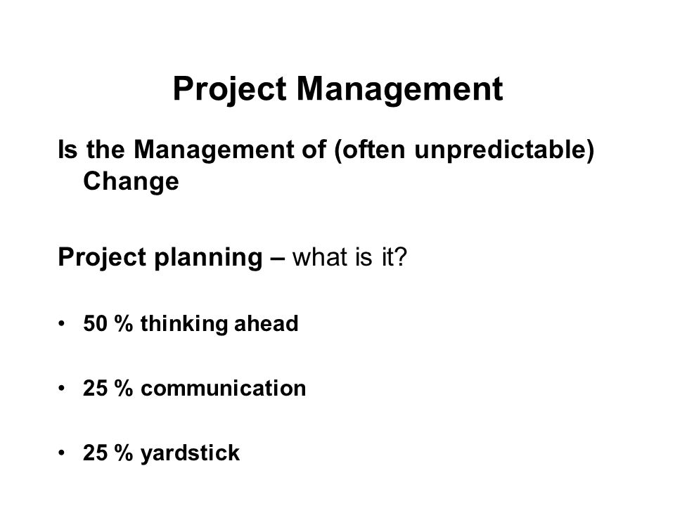Project Management Is the Management of (often unpredictable) Change Project planning – what is it.