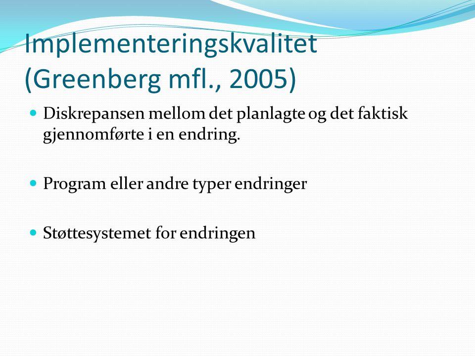 Implementeringskvalitet (Greenberg mfl., 2005) Diskrepansen mellom det planlagte og det faktisk gjennomførte i en endring. Program eller andre typer e