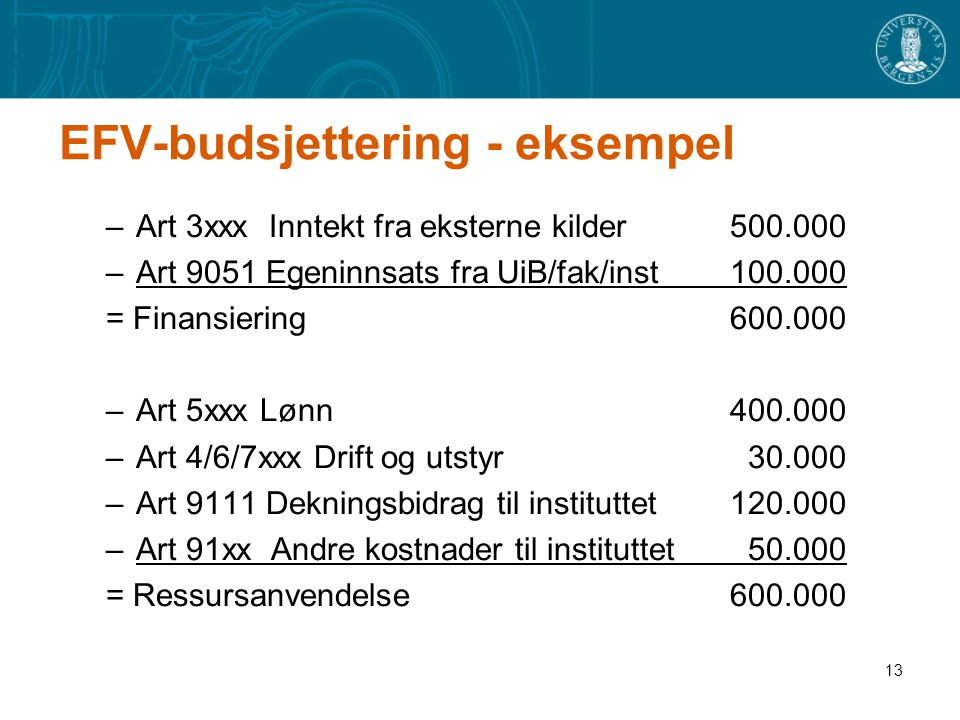 13 EFV-budsjettering - eksempel –Art 3xxx Inntekt fra eksterne kilder 500.000 –Art 9051 Egeninnsats fra UiB/fak/inst100.000 = Finansiering600.000 –Art