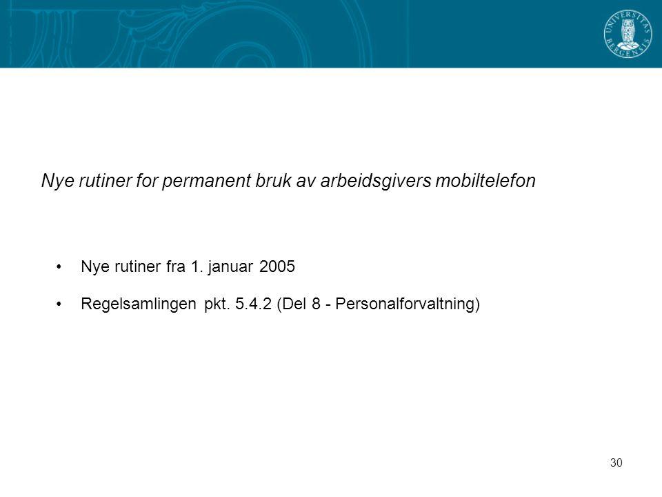 30 Nye rutiner for permanent bruk av arbeidsgivers mobiltelefon Nye rutiner fra 1. januar 2005 Regelsamlingen pkt. 5.4.2 (Del 8 - Personalforvaltning)