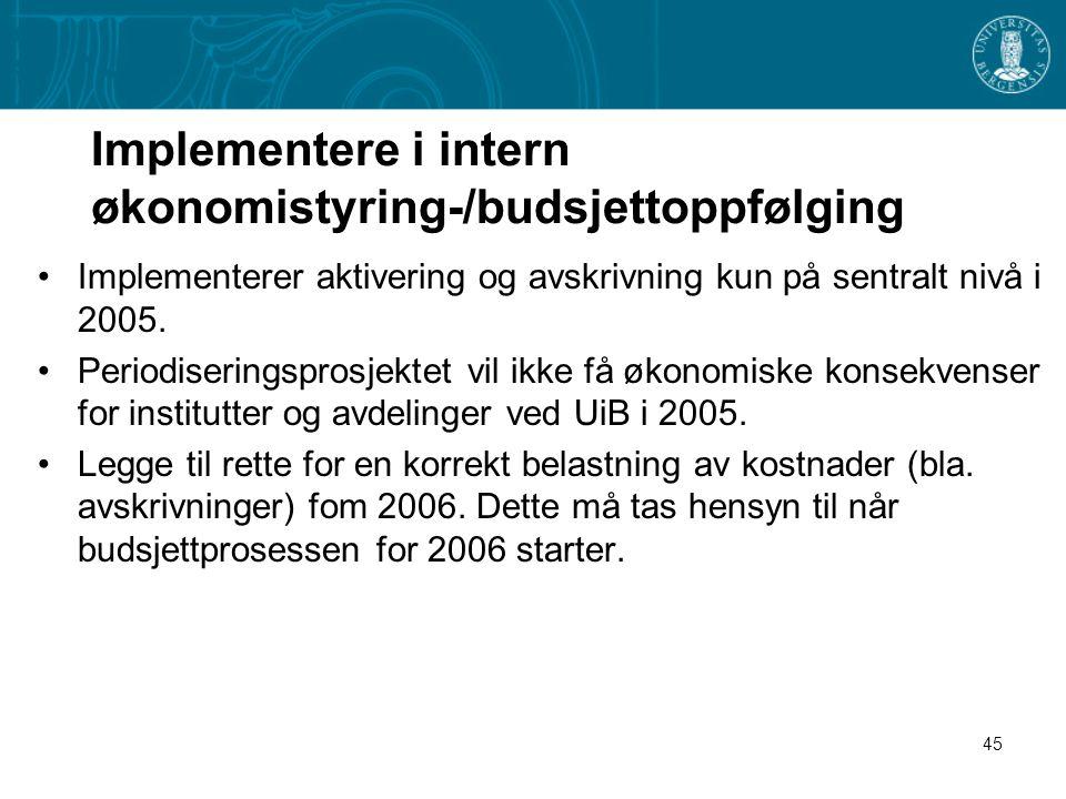 45 Implementere i intern økonomistyring-/budsjettoppfølging Implementerer aktivering og avskrivning kun på sentralt nivå i 2005. Periodiseringsprosjek