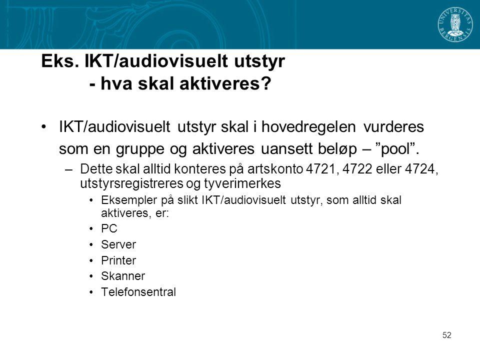 52 Eks. IKT/audiovisuelt utstyr - hva skal aktiveres? IKT/audiovisuelt utstyr skal i hovedregelen vurderes som en gruppe og aktiveres uansett beløp –