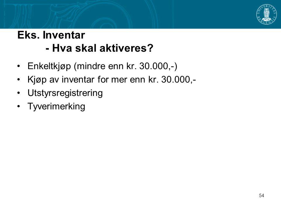 54 Eks. Inventar - Hva skal aktiveres? Enkeltkjøp (mindre enn kr. 30.000,-) Kjøp av inventar for mer enn kr. 30.000,- Utstyrsregistrering Tyverimerkin