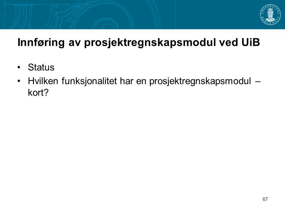 67 Innføring av prosjektregnskapsmodul ved UiB Status Hvilken funksjonalitet har en prosjektregnskapsmodul – kort?