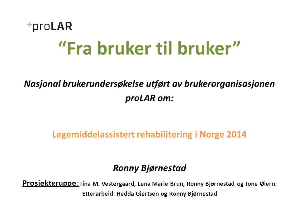Fra bruker til bruker Nasjonal brukerundersøkelse utført av brukerorganisasjonen proLAR om: Legemiddelassistert rehabilitering i Norge 2014 Ronny Bjørnestad Prosjektgruppe: Tina M.