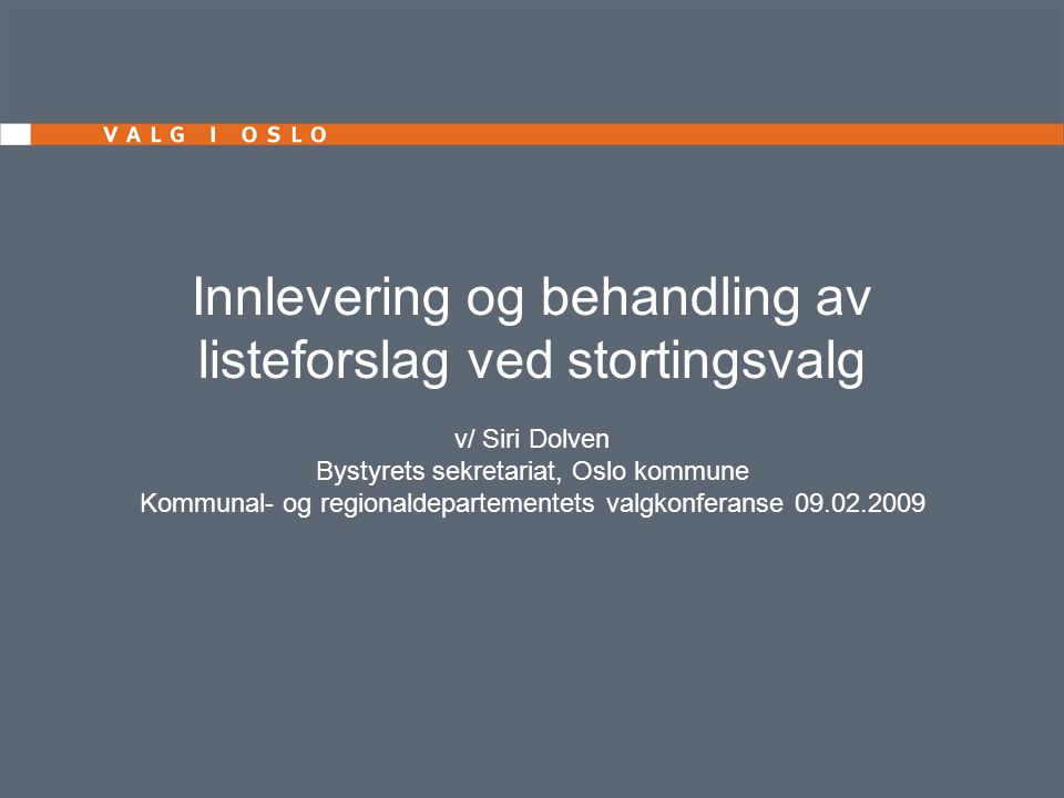 Innlevering og behandling av listeforslag ved stortingsvalg v/ Siri Dolven Bystyrets sekretariat, Oslo kommune Kommunal- og regionaldepartementets valgkonferanse 09.02.2009
