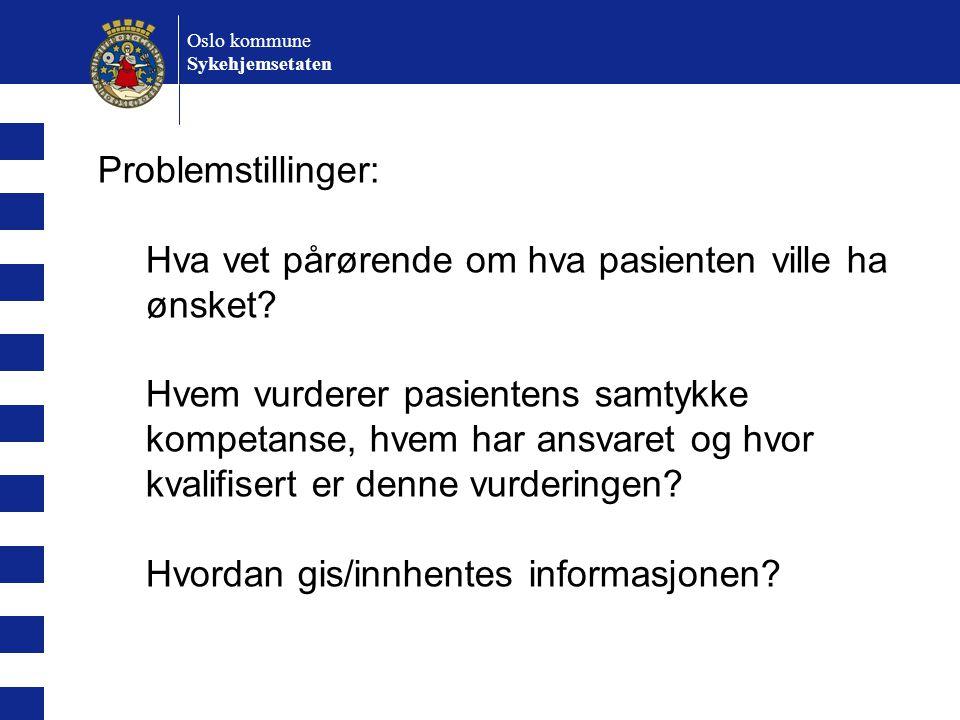 Oslo kommune Sykehjemsetaten Problemstillinger: Hva vet pårørende om hva pasienten ville ha ønsket? Hvem vurderer pasientens samtykke kompetanse, hvem