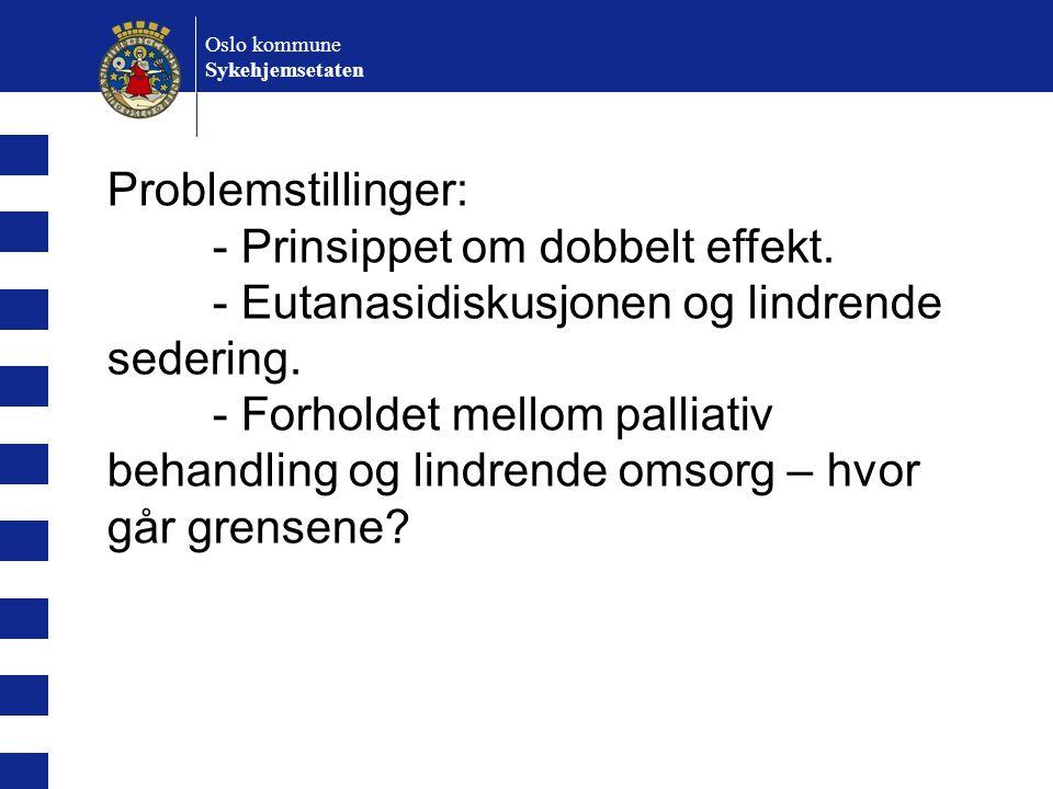 Oslo kommune Sykehjemsetaten Problemstillinger: - Prinsippet om dobbelt effekt. - Eutanasidiskusjonen og lindrende sedering. - Forholdet mellom pallia