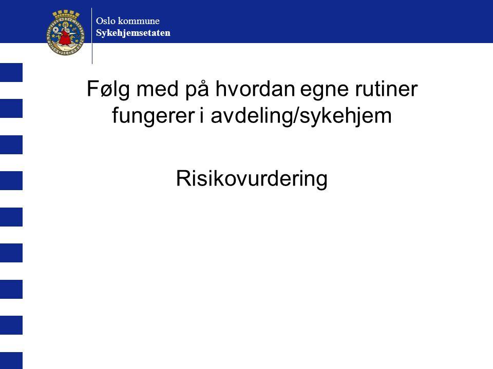 Oslo kommune Sykehjemsetaten Følg med på hvordan egne rutiner fungerer i avdeling/sykehjem Risikovurdering