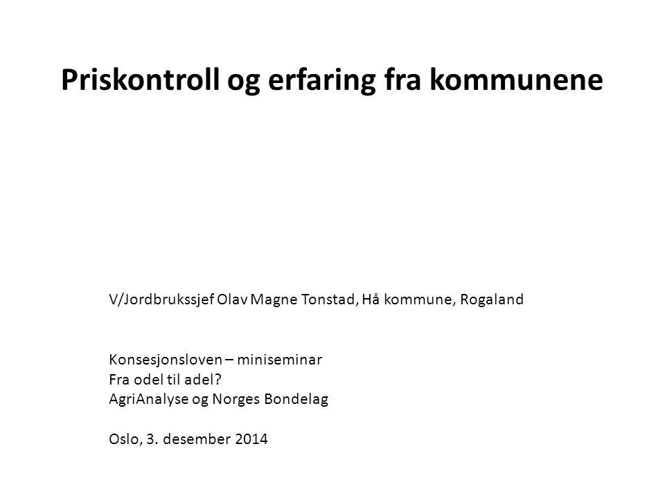 Priskontroll og erfaring fra kommunene V/Jordbrukssjef Olav Magne Tonstad, Hå kommune, Rogaland Konsesjonsloven – miniseminar Fra odel til adel? AgriA