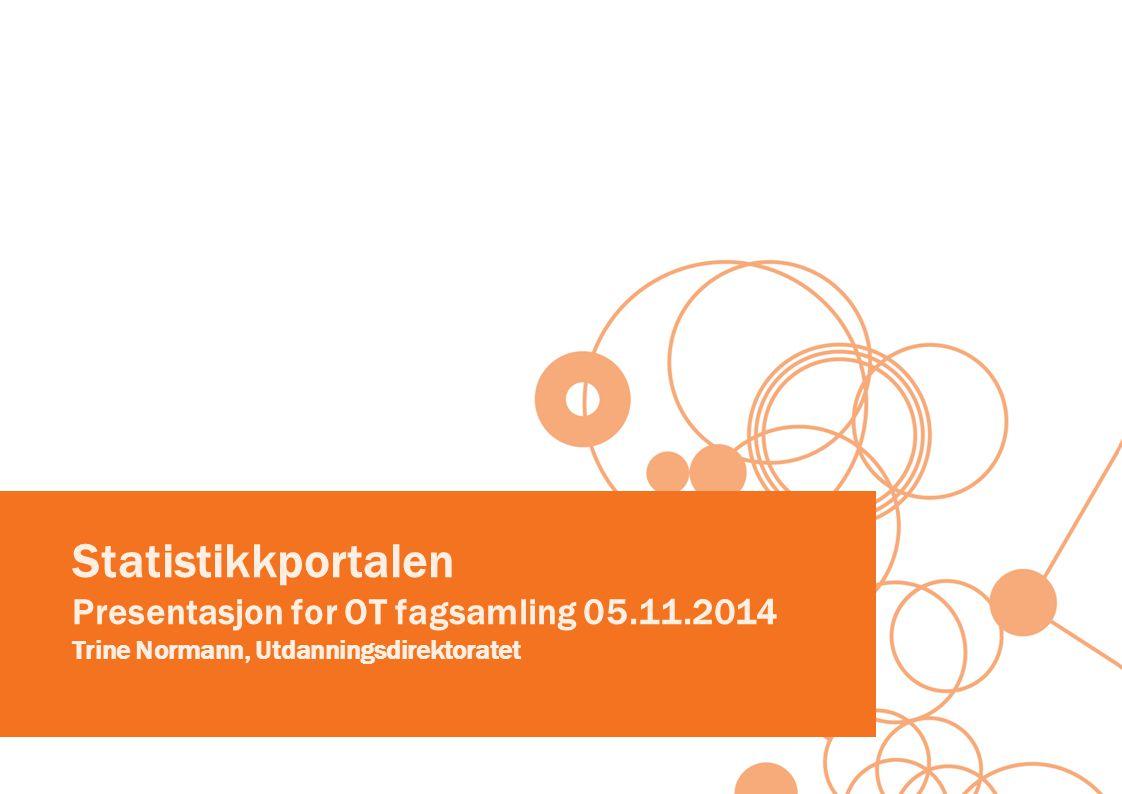 Statistikkportalen Presentasjon for OT fagsamling 05.11.2014 Trine Normann, Utdanningsdirektoratet