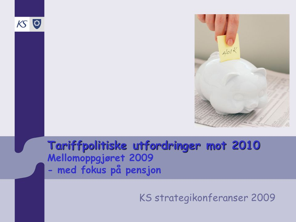 Tariffpolitiske utfordringer mot 2010 Tariffpolitiske utfordringer mot 2010 Mellomoppgjøret 2009 - med fokus på pensjon KS strategikonferanser 2009
