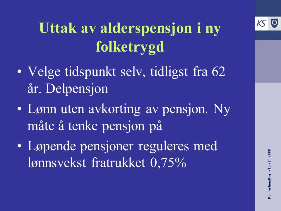 KS Forhandling -Tariff 2009 Uttak av alderspensjon i ny folketrygd Velge tidspunkt selv, tidligst fra 62 år. Delpensjon Lønn uten avkorting av pensjon