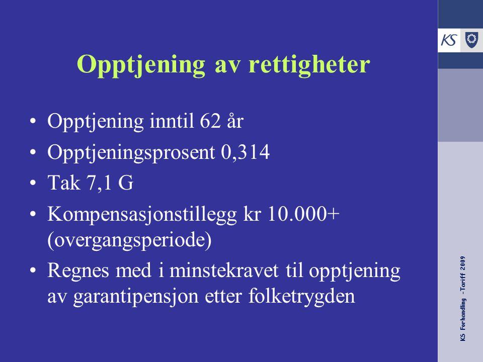 KS Forhandling -Tariff 2009 Opptjening av rettigheter Opptjening inntil 62 år Opptjeningsprosent 0,314 Tak 7,1 G Kompensasjonstillegg kr 10.000+ (over