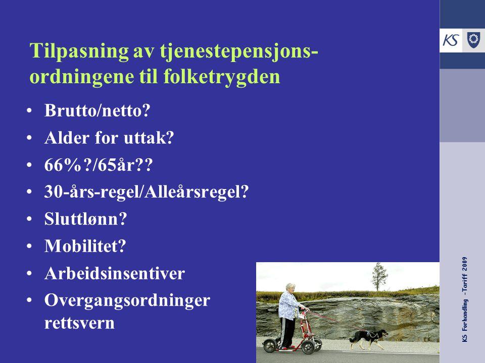 KS Forhandling -Tariff 2009 Tilpasning av tjenestepensjons- ordningene til folketrygden Brutto/netto? Alder for uttak? 66%?/65år?? 30-års-regel/Alleår