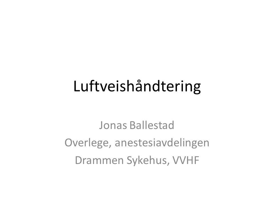 Luftveishåndtering Jonas Ballestad Overlege, anestesiavdelingen Drammen Sykehus, VVHF