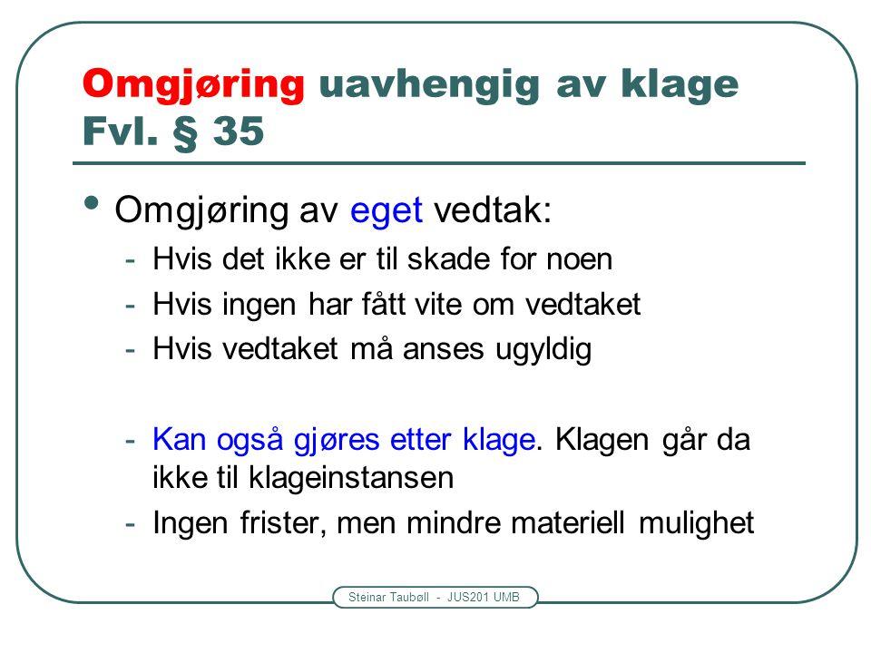 Steinar Taubøll - JUS201 UMB Omgjøring uavhengig av klage Fvl. § 35 Omgjøring av eget vedtak: -Hvis det ikke er til skade for noen -Hvis ingen har fåt