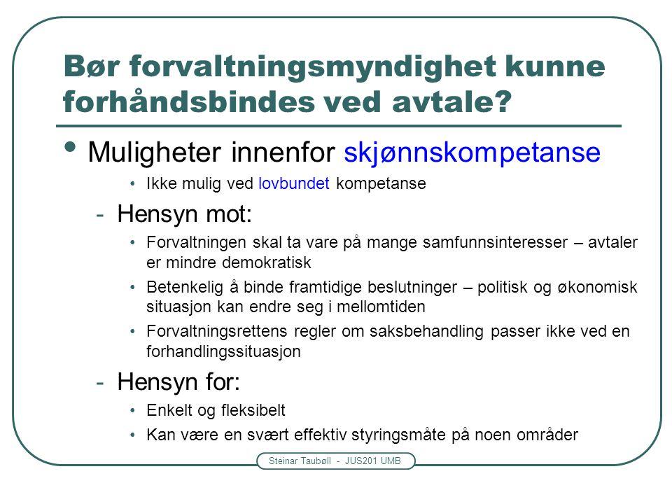 Steinar Taubøll - JUS201 UMB Bør forvaltningsmyndighet kunne forhåndsbindes ved avtale? Muligheter innenfor skjønnskompetanse Ikke mulig ved lovbundet