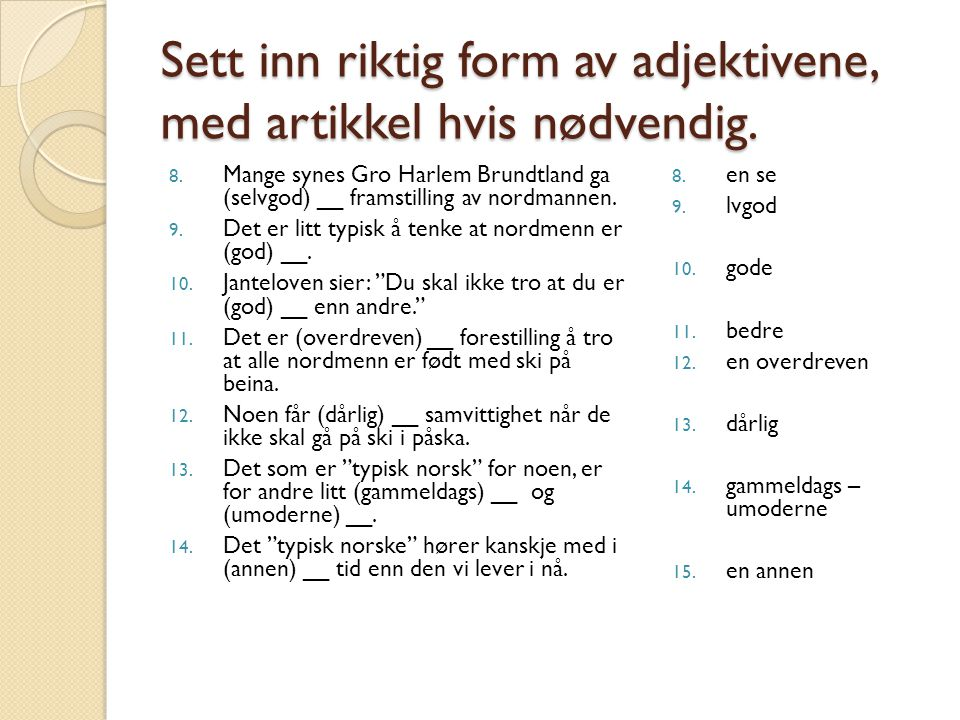 Sett inn riktig form av adjektivene, med artikkel hvis nødvendig. 8. Mange synes Gro Harlem Brundtland ga (selvgod) __ framstilling av nordmannen. 9.