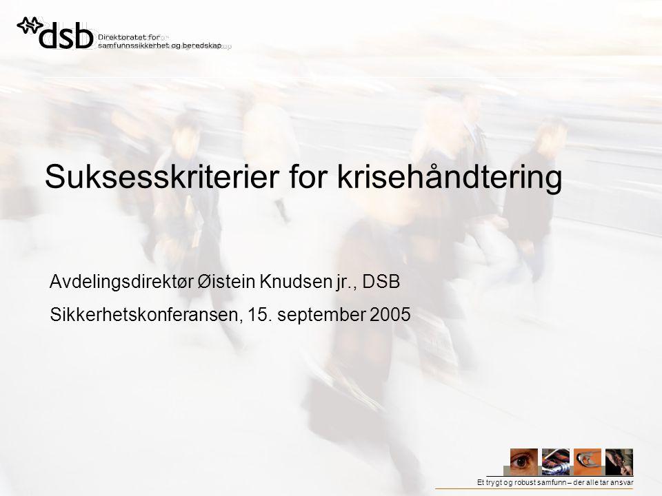 Et trygt og robust samfunn – der alle tar ansvar Suksesskriterier for krisehåndtering Avdelingsdirektør Øistein Knudsen jr., DSB Sikkerhetskonferansen