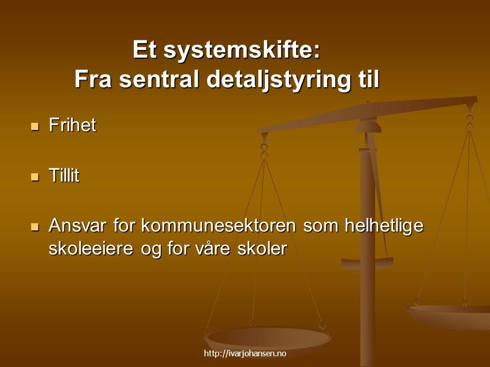 http://ivarjohansen.no Et systemskifte: Fra sentral detaljstyring til Frihet Frihet Tillit Tillit Ansvar for kommunesektoren som helhetlige skoleeiere