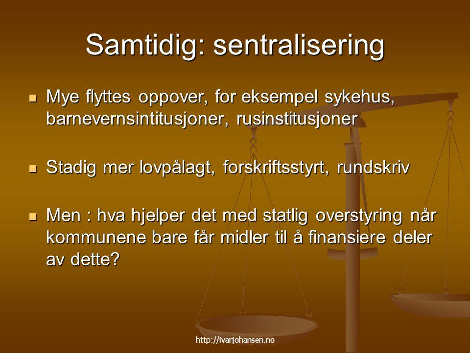 http://ivarjohansen.no Samtidig: sentralisering Mye flyttes oppover, for eksempel sykehus, barnevernsintitusjoner, rusinstitusjoner Mye flyttes oppove