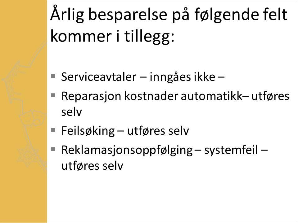 Årlig besparelse på følgende felt kommer i tillegg:  Serviceavtaler – inngåes ikke –  Reparasjon kostnader automatikk– utføres selv  Feilsøking – utføres selv  Reklamasjonsoppfølging – systemfeil – utføres selv