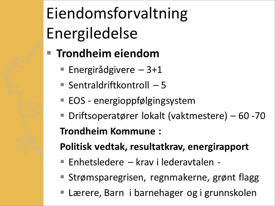 Eiendomsforvaltning Energiledelse  Trondheim eiendom  Energirådgivere – 3+1  Sentraldriftkontroll – 5  EOS - energioppfølgingsystem  Driftsoperatører lokalt (vaktmestere) – 60 -70 Trondheim Kommune : Politisk vedtak, resultatkrav, energirapport  Enhetsledere – krav i lederavtalen -  Strømsparegrisen, regnmakerne, grønt flagg  Lærere, Barn i barnehager og i grunnskolen