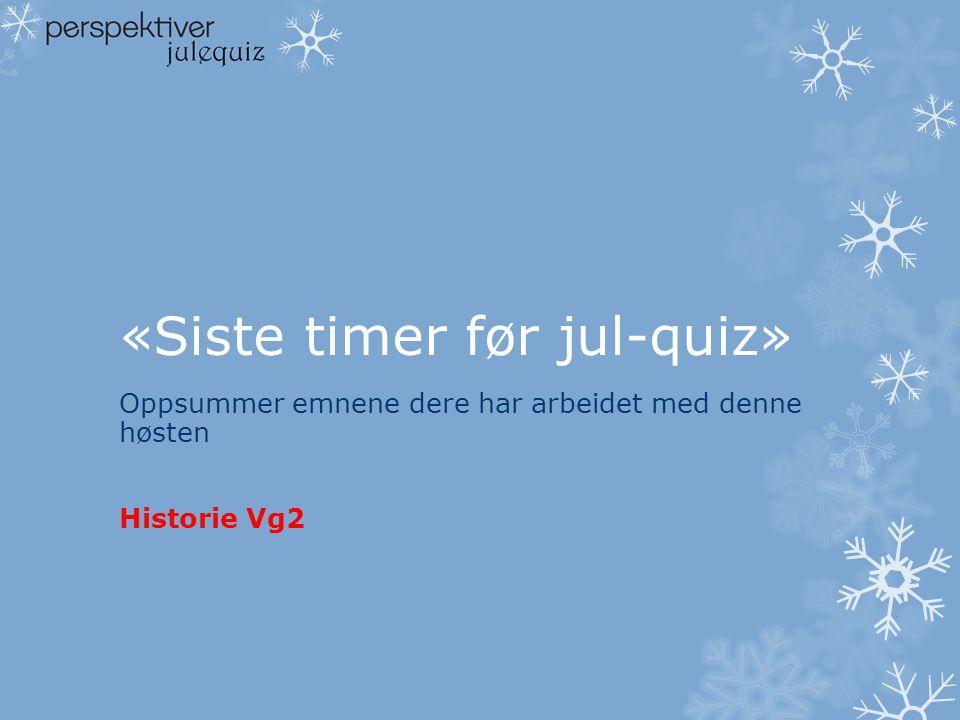 «Siste timer før jul-quiz» Oppsummer emnene dere har arbeidet med denne høsten Historie Vg2