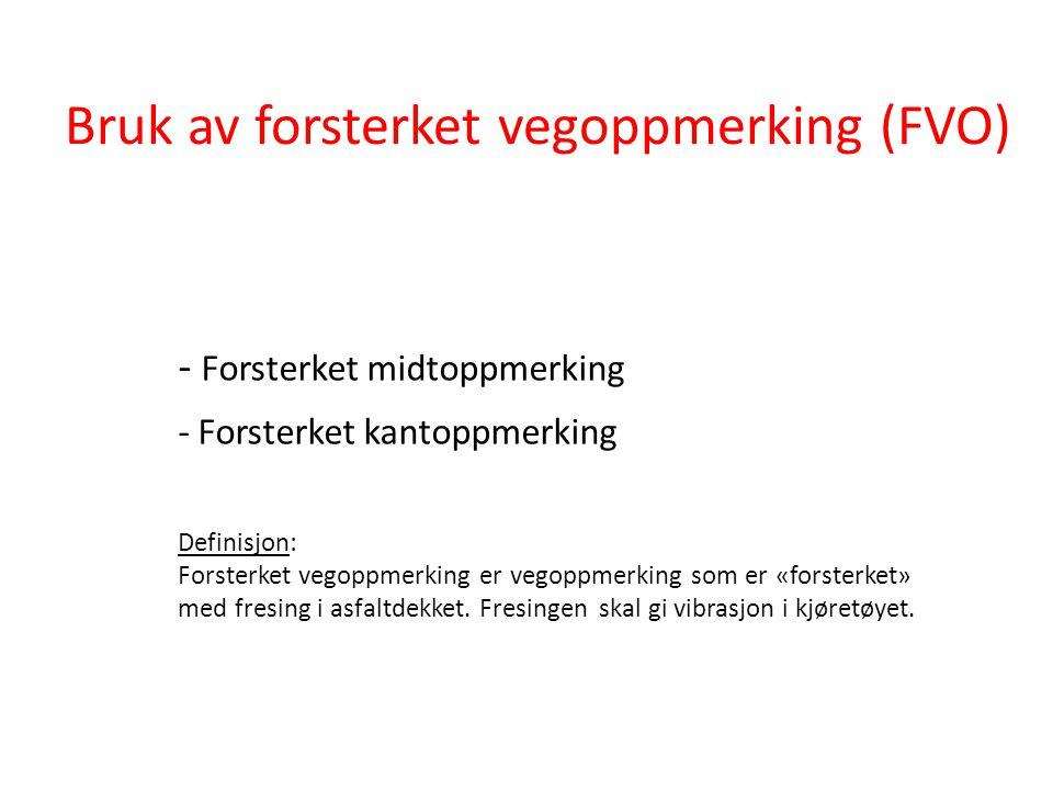 Bruk av forsterket vegoppmerking (FVO) - Forsterket midtoppmerking - Forsterket kantoppmerking Definisjon: Forsterket vegoppmerking er vegoppmerking s