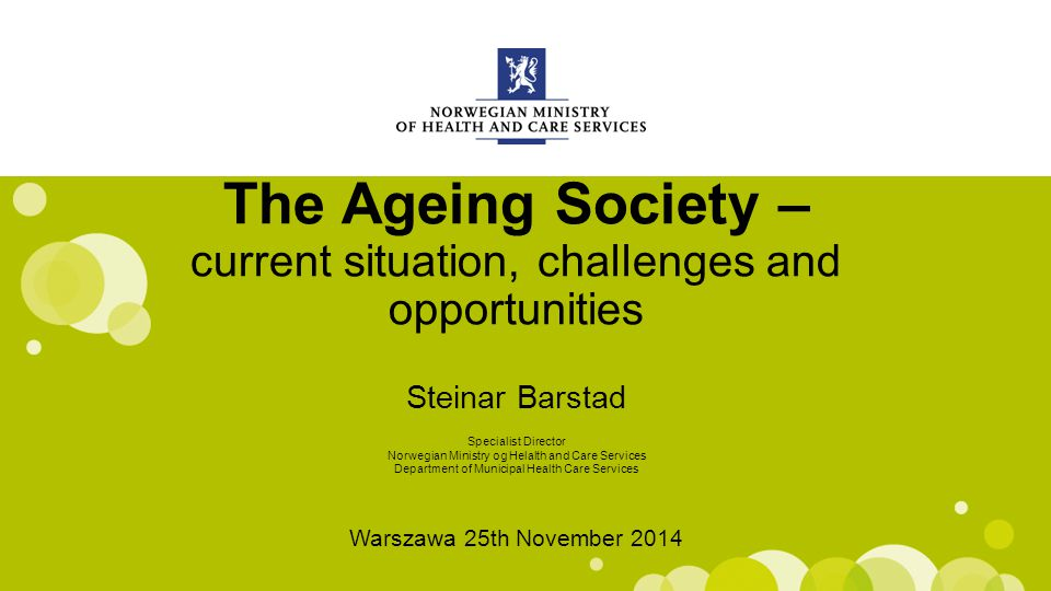 Engelsk mal: Startside The Ageing Society – current situation, challenges and opportunities Steinar Barstad Warszawa 25th November 2014 Specialist Director Norwegian Ministry og Helalth and Care Services Department of Municipal Health Care Services