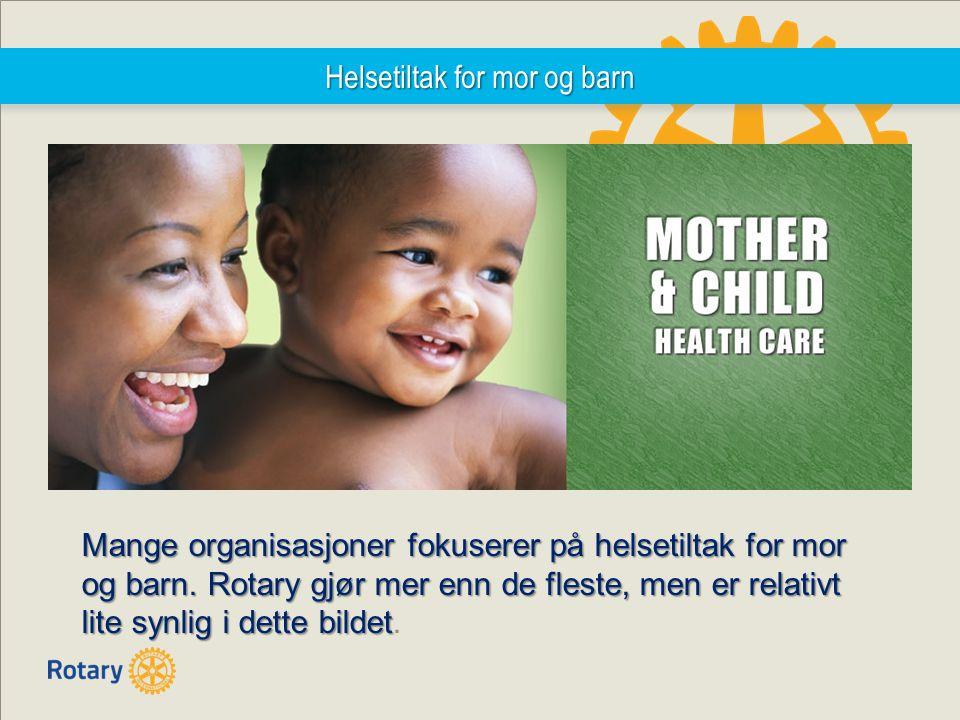 Helsetiltak for mor og barn Mange organisasjoner fokuserer på helsetiltak for mor og barn.