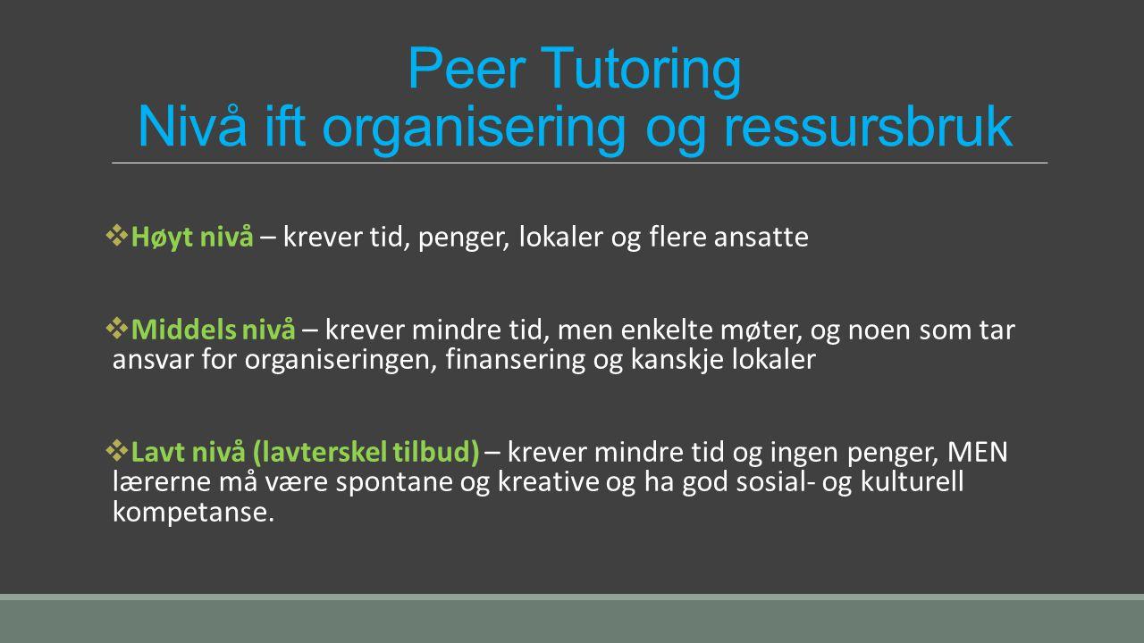 Peer Tutoring Nivå ift organisering og ressursbruk  Høyt nivå – krever tid, penger, lokaler og flere ansatte  Middels nivå – krever mindre tid, men