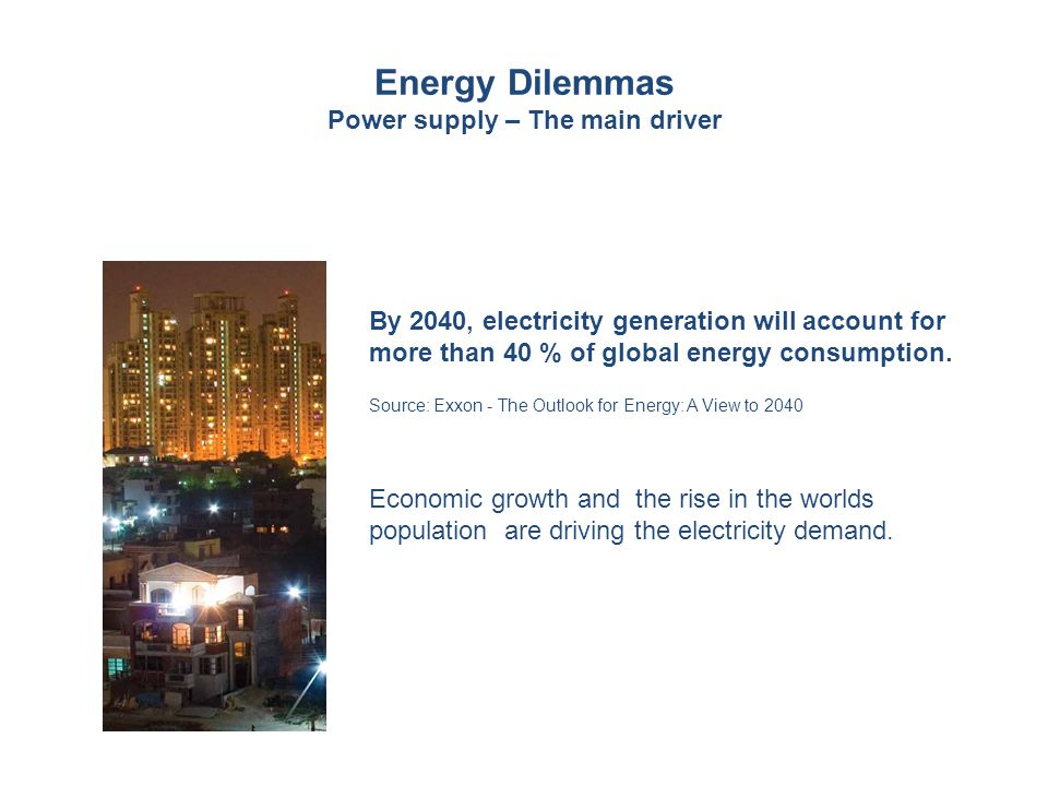 Energy Dilemmas Power supply – The main driver By 2040, electricity generation will account for more than 40 % of global energy consumption. Source: E