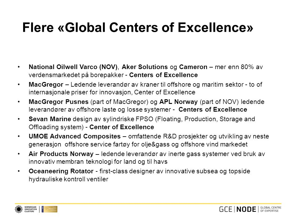 Flere «Global Centers of Excellence» National Oilwell Varco (NOV), Aker Solutions og Cameron – mer enn 80% av verdensmarkedet på borepakker - Centers of Excellence MacGregor – Ledende leverandør av kraner til offshore og maritim sektor - to of internasjonale priser for innovasjon, Center of Excellence MacGregor Pusnes (part of MacGregor) og APL Norway (part of NOV) ledende leverandører av offshore laste og losse systemer - Centers of Excellence Sevan Marine design av sylindriske FPSO (Floating, Production, Storage and Offloading system) - Center of Excellence UMOE Advanced Composites – omfattende R&D prosjekter og utvikling av neste generasjon offshore service fartøy for olje&gass og offshore vind markedet Air Products Norway – ledende leverandør av inerte gass systemer ved bruk av innovativ membran teknologi for land og til havs Oceaneering Rotator - first-class designer av innovative subsea og topside hydrauliske kontroll ventiler