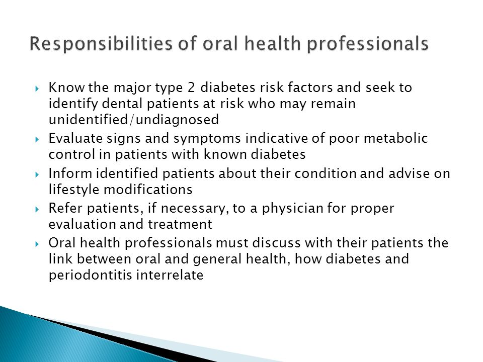  Know the major type 2 diabetes risk factors and seek to identify dental patients at risk who may remain unidentified/undiagnosed  Evaluate signs an