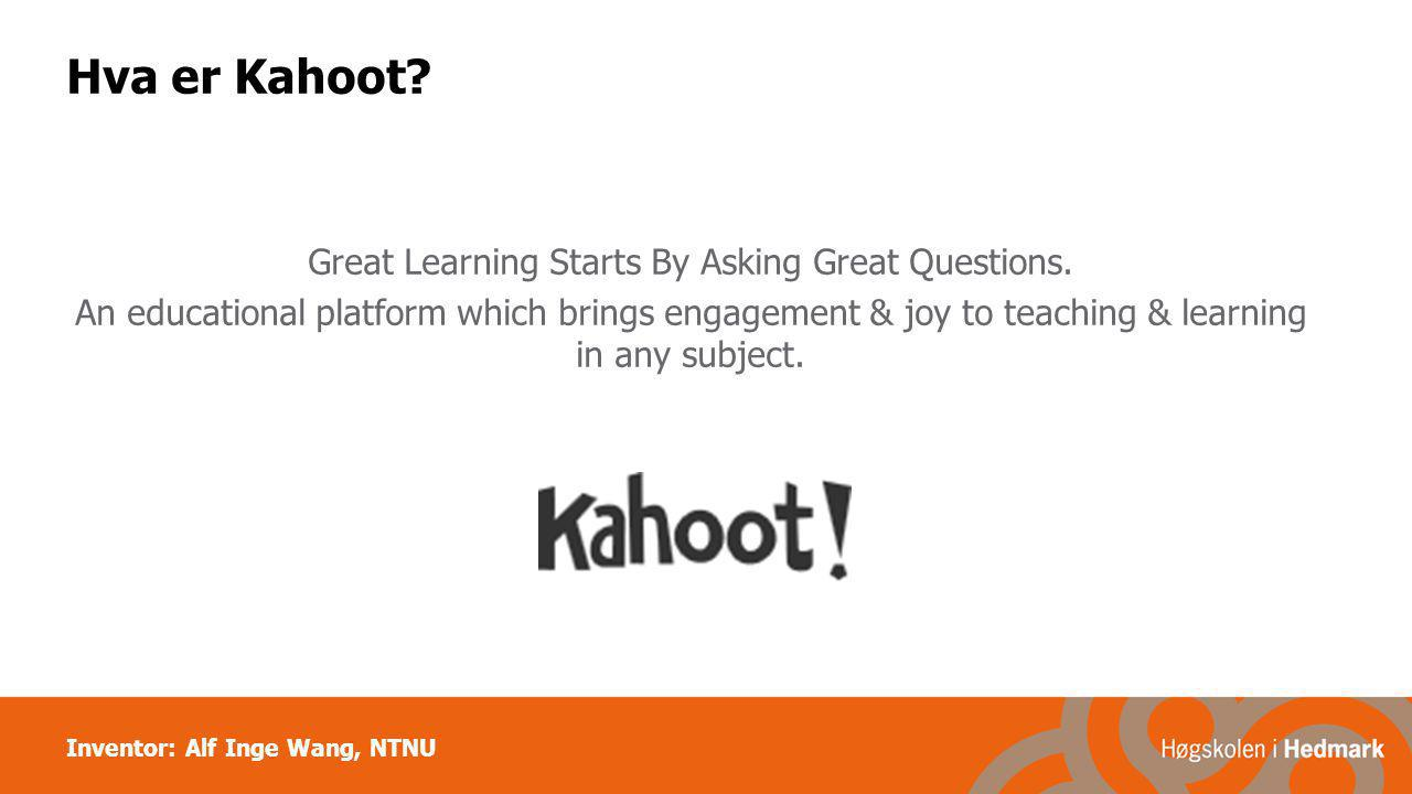 Inventor: Alf Inge Wang, NTNU Hva er Kahoot? Great Learning Starts By Asking Great Questions. An educational platform which brings engagement & joy to