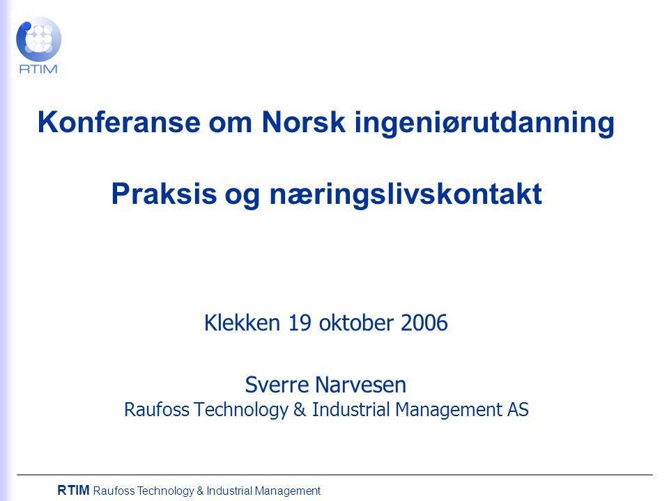 RTIM Raufoss Technology & Industrial Management Konferanse om Norsk ingeniørutdanning Praksis og næringslivskontakt Klekken 19 oktober 2006 Sverre Narvesen Raufoss Technology & Industrial Management AS