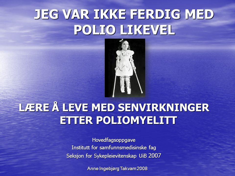 JEG VAR IKKE FERDIG MED POLIO LIKEVEL Anne Ingebjørg Takvam 2008 LÆRE Å LEVE MED SENVIRKNINGER ETTER POLIOMYELITT Hovedfagsoppgave Institutt for samfu