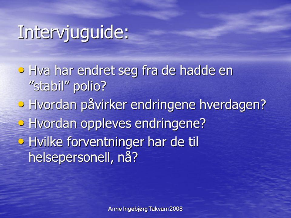"""Anne Ingebjørg Takvam 2008 Intervjuguide: Hva har endret seg fra de hadde en """"stabil"""" polio? Hva har endret seg fra de hadde en """"stabil"""" polio? Hvorda"""